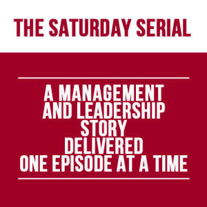 A text slide reading: The Saturday Serial: A Management and Leadership Story Delivered One Post at a Time